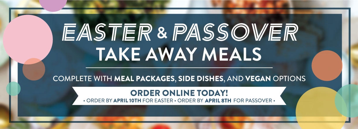 Easter Ordering. Complete with Meal Packages, Side Dishes, and Vegan options. Order by April 10th for Easter. Order by April 8th for Passover